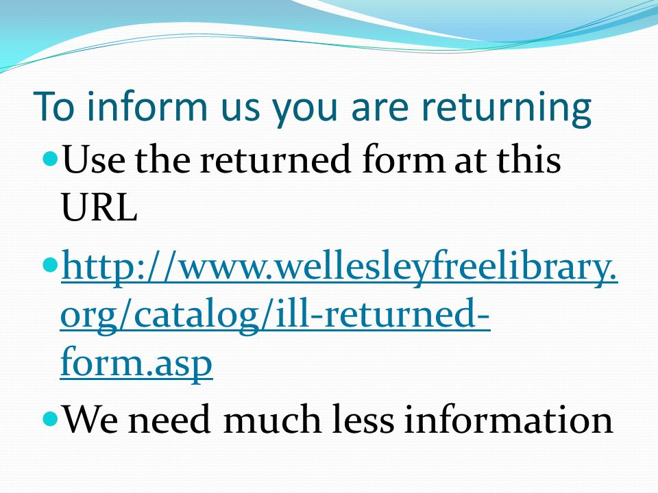 To inform us you are returning Use the returned form at this URL http://www.wellesleyfreelibrary. org/catalog/ill-returned- form.asp http://www.welles
