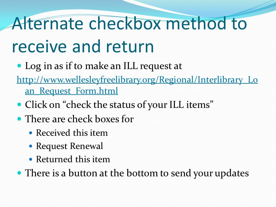 Alternate checkbox method to receive and return Log in as if to make an ILL request at http://www.wellesleyfreelibrary.org/Regional/Interlibrary_Lo an