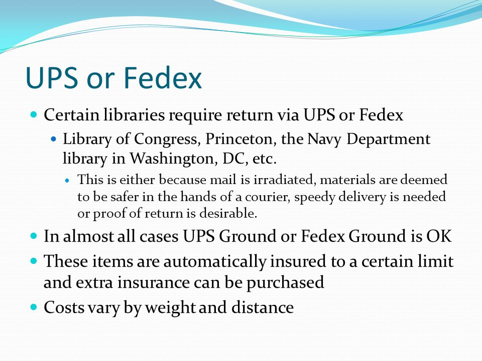 UPS or Fedex Certain libraries require return via UPS or Fedex Library of Congress, Princeton, the Navy Department library in Washington, DC, etc. Thi