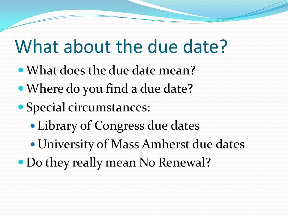 What about the due date? What does the due date mean? Where do you find a due date? Special circumstances: Library of Congress due dates University of