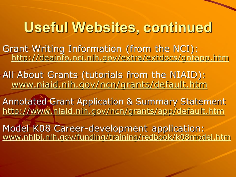 Useful Websites, continued Grant Writing Information (from the NCI): http://deainfo.nci.nih.gov/extra/extdocs/gntapp.htm All About Grants (tutorials from the NIAID) : www.niaid.nih.gov/ncn/grants/default.htm Annotated Grant Application & Summary Statement http://www.niaid.nih.gov/ncn/grants/app/default.htm Model K08 Career-development application: www.nhlbi.nih.gov/funding/training/redbook/k08model.htm