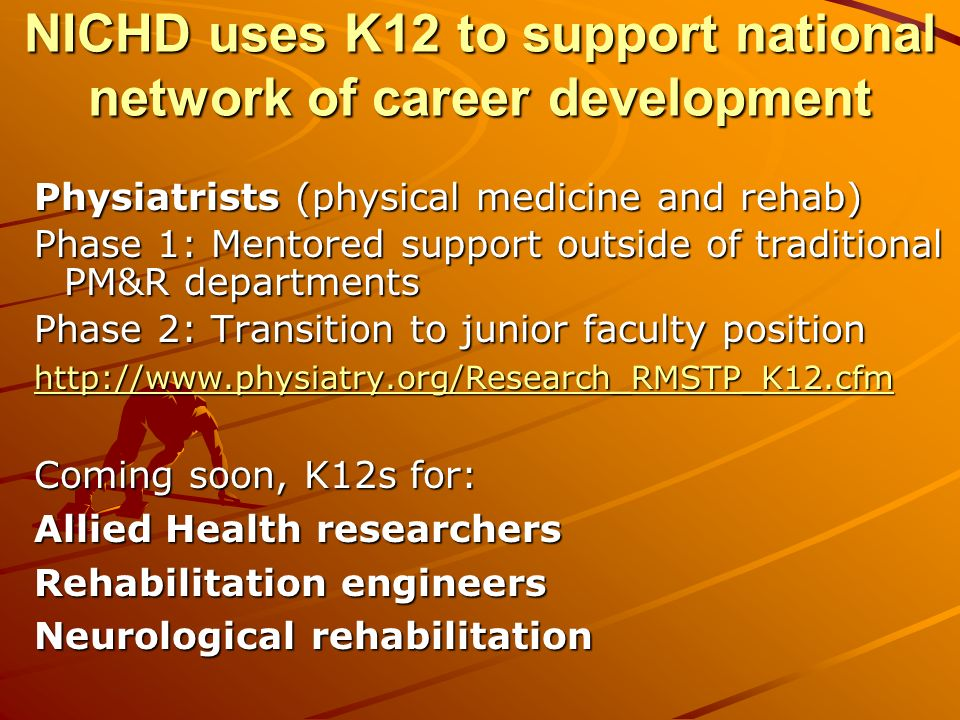 NICHD uses K12 to support national network of career development Physiatrists (physical medicine and rehab) Phase 1: Mentored support outside of traditional PM&R departments Phase 2: Transition to junior faculty position http://www.physiatry.org/Research_RMSTP_K12.cfm Coming soon, K12s for: Allied Health researchers Rehabilitation engineers Neurological rehabilitation