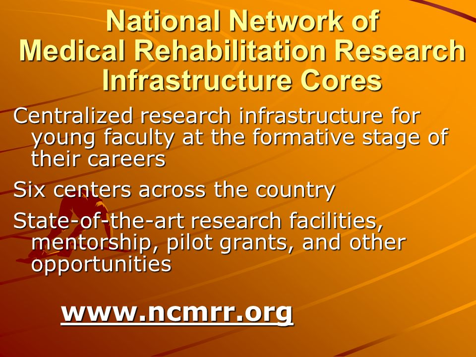 National Network of Medical Rehabilitation Research Infrastructure Cores Centralized research infrastructure for young faculty at the formative stage of their careers Six centers across the country State-of-the-art research facilities, mentorship, pilot grants, and other opportunities www.ncmrr.org