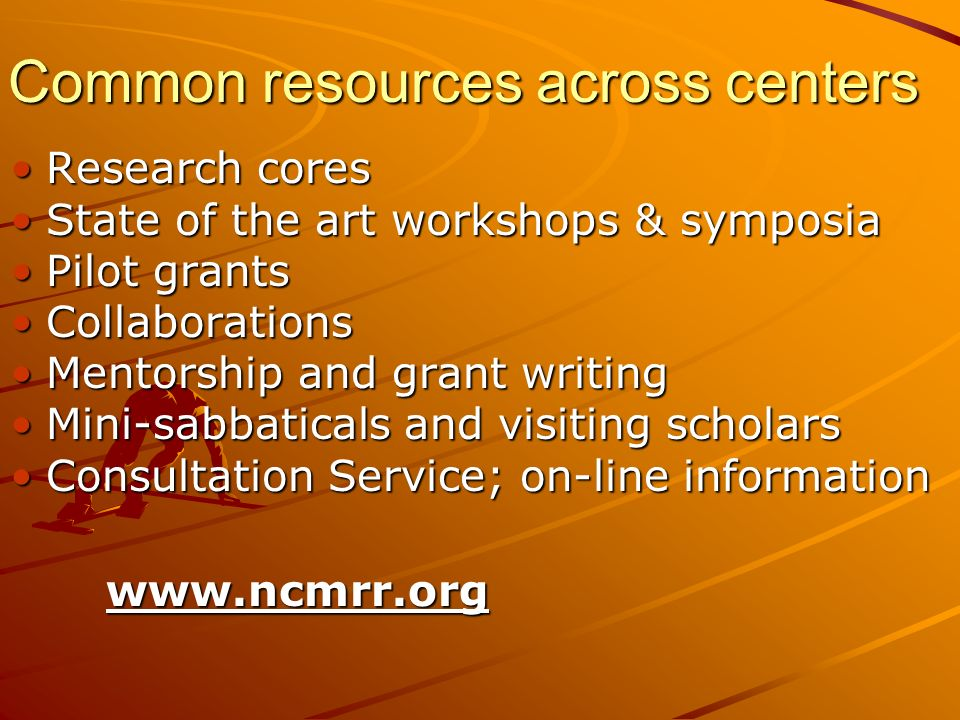 Common resources across centers Research coresResearch cores State of the art workshops & symposiaState of the art workshops & symposia Pilot grantsPilot grants CollaborationsCollaborations Mentorship and grant writingMentorship and grant writing Mini-sabbaticals and visiting scholarsMini-sabbaticals and visiting scholars Consultation Service; on-line informationConsultation Service; on-line informationwww.ncmrr.org