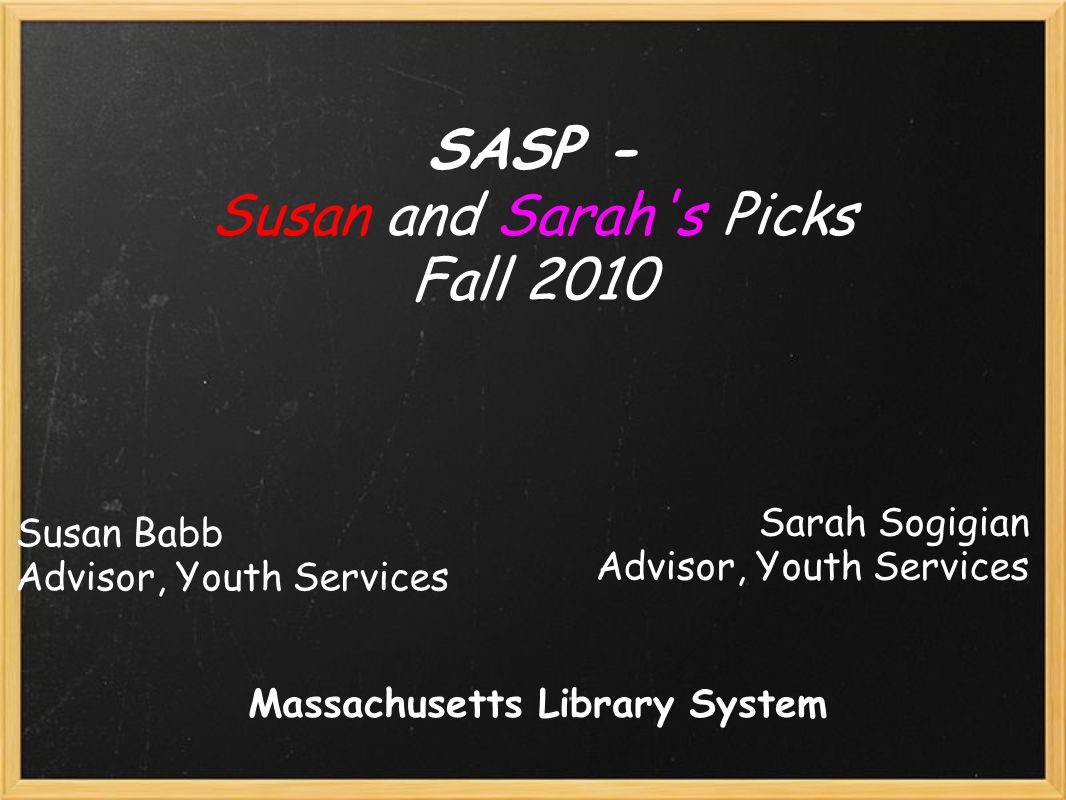 Susan Babb Advisor, Youth Services SASP - Susan and Sarah s Picks Fall 2010 Sarah Sogigian Advisor, Youth Services Massachusetts Library System