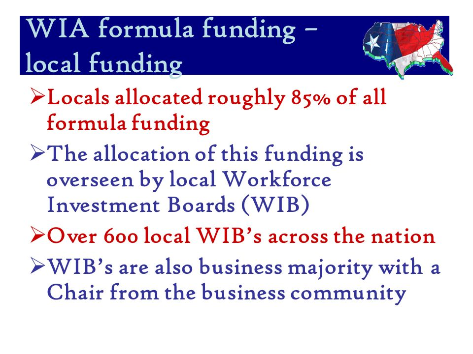 Locals allocated roughly 85% of all formula funding The allocation of this funding is overseen by local Workforce Investment Boards (WIB) Over 600 local WIBs across the nation WIBs are also business majority with a Chair from the business community WIA formula funding – local funding