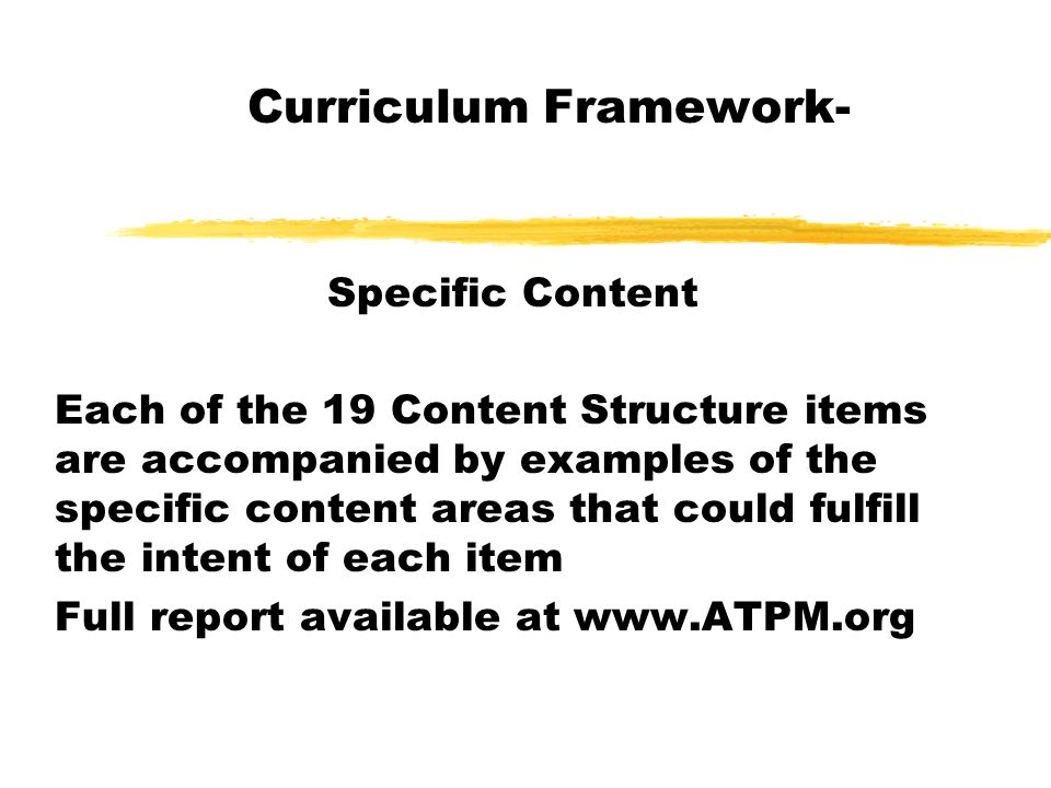 Curriculum Framework- Specific Content Each of the 19 Content Structure items are accompanied by examples of the specific content areas that could fulfill the intent of each item Full report available at www.ATPM.org