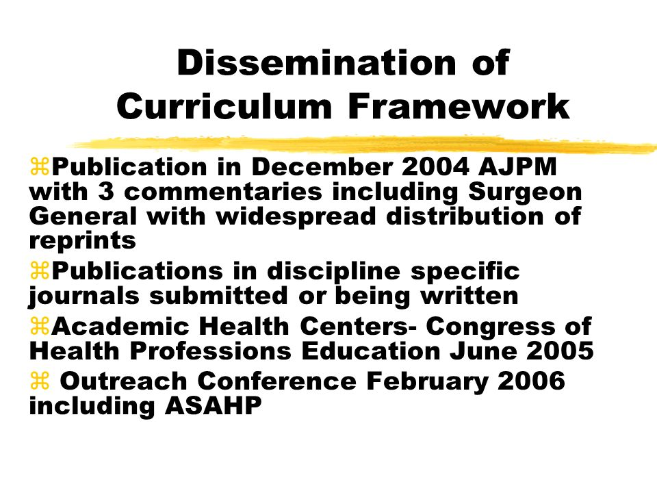 Dissemination of Curriculum Framework zPublication in December 2004 AJPM with 3 commentaries including Surgeon General with widespread distribution of reprints zPublications in discipline specific journals submitted or being written zAcademic Health Centers- Congress of Health Professions Education June 2005 z Outreach Conference February 2006 including ASAHP