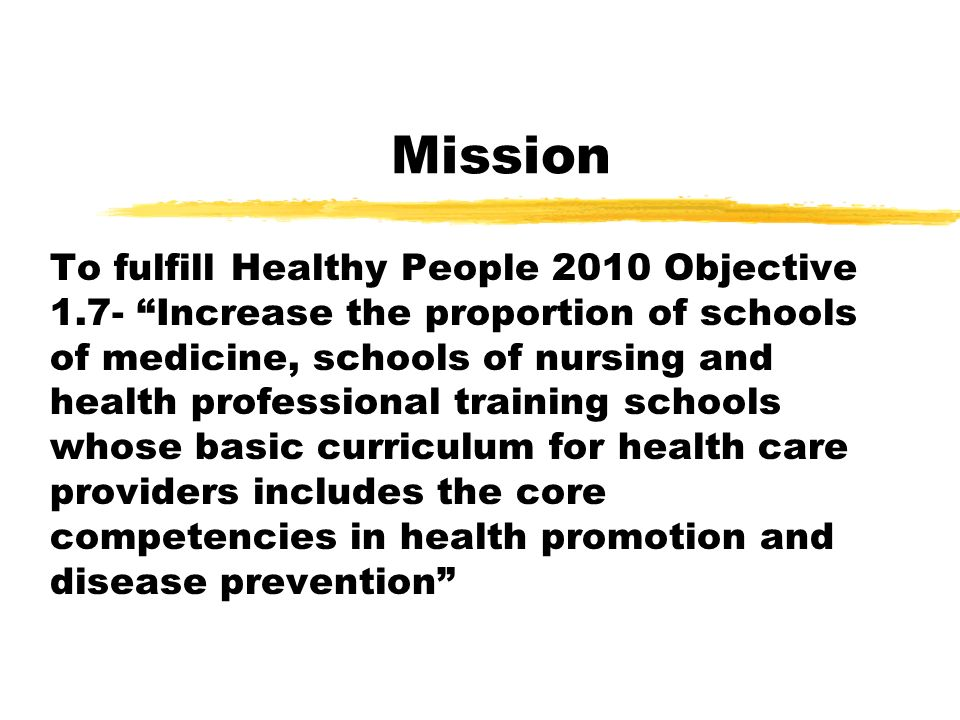 Mission To fulfill Healthy People 2010 Objective 1.7- Increase the proportion of schools of medicine, schools of nursing and health professional training schools whose basic curriculum for health care providers includes the core competencies in health promotion and disease prevention