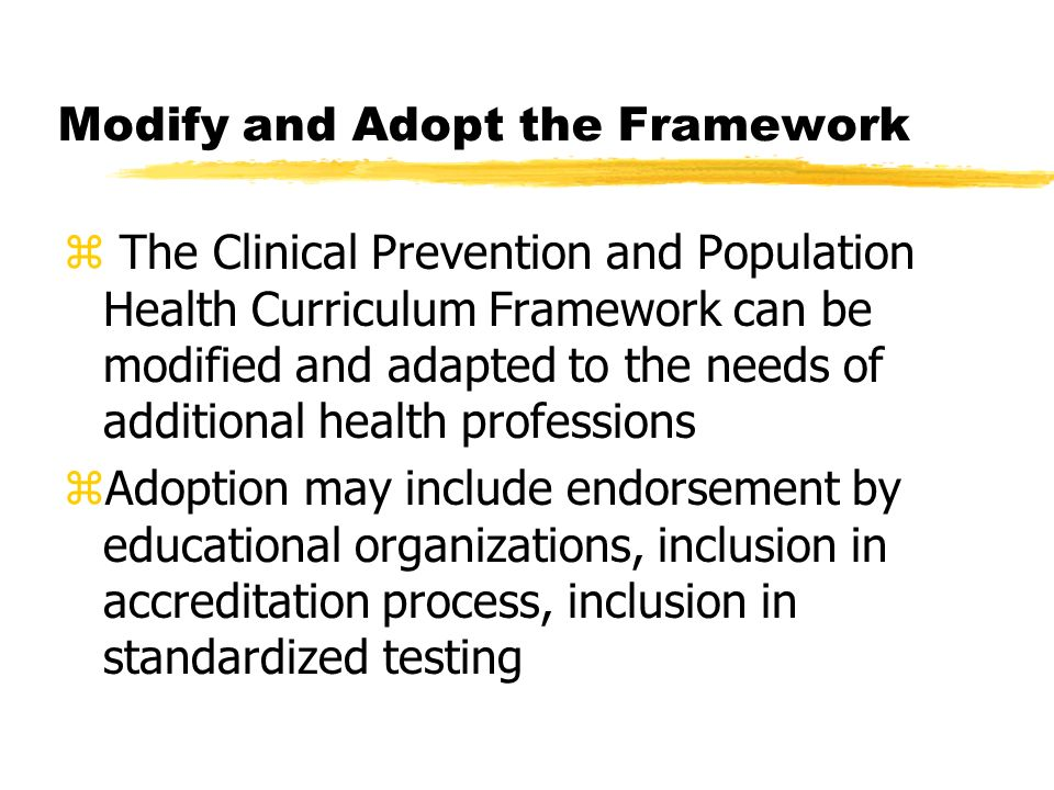 Modify and Adopt the Framework z The Clinical Prevention and Population Health Curriculum Framework can be modified and adapted to the needs of additional health professions zAdoption may include endorsement by educational organizations, inclusion in accreditation process, inclusion in standardized testing