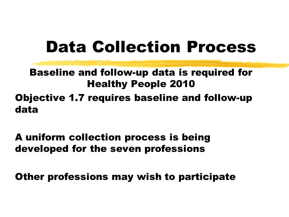 Data Collection Process Baseline and follow-up data is required for Healthy People 2010 Objective 1.7 requires baseline and follow-up data A uniform collection process is being developed for the seven professions Other professions may wish to participate