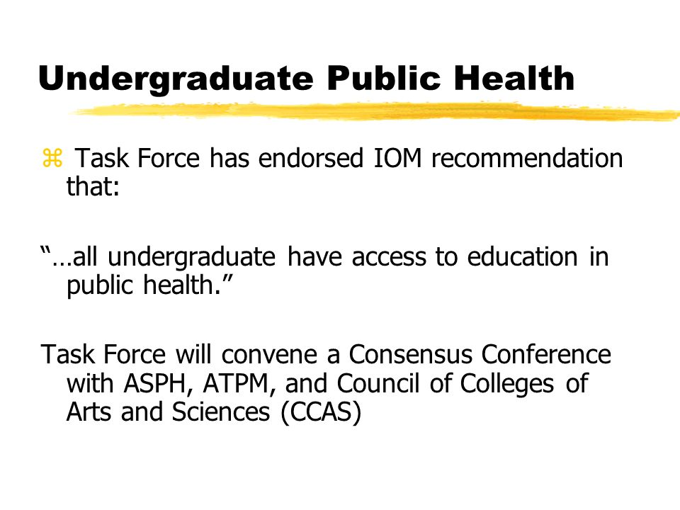 Undergraduate Public Health z Task Force has endorsed IOM recommendation that: …all undergraduate have access to education in public health.