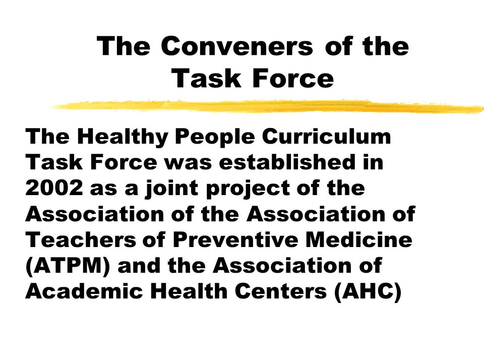 The Conveners of the Task Force The Healthy People Curriculum Task Force was established in 2002 as a joint project of the Association of the Association of Teachers of Preventive Medicine (ATPM) and the Association of Academic Health Centers (AHC)