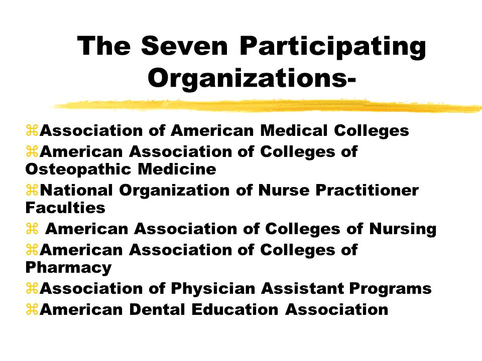 The Seven Participating Organizations- zAssociation of American Medical Colleges zAmerican Association of Colleges of Osteopathic Medicine zNational Organization of Nurse Practitioner Faculties z American Association of Colleges of Nursing zAmerican Association of Colleges of Pharmacy zAssociation of Physician Assistant Programs zAmerican Dental Education Association
