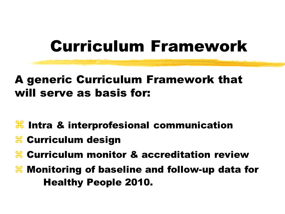 Curriculum Framework A generic Curriculum Framework that will serve as basis for: z Intra & interprofesional communication z Curriculum design z Curriculum monitor & accreditation review z Monitoring of baseline and follow-up data for Healthy People 2010.