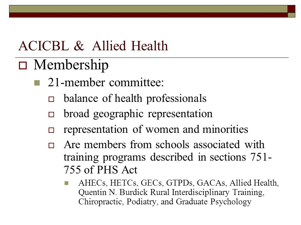 ACICBL & Allied Health Membership 21-member committee: balance of health professionals broad geographic representation representation of women and minorities Are members from schools associated with training programs described in sections 751- 755 of PHS Act AHECs, HETCs, GECs, GTPDs, GACAs, Allied Health, Quentin N.