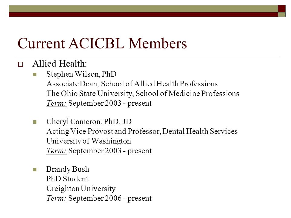Current ACICBL Members Allied Health: Stephen Wilson, PhD Associate Dean, School of Allied Health Professions The Ohio State University, School of Medicine Professions Term: September 2003 - present Cheryl Cameron, PhD, JD Acting Vice Provost and Professor, Dental Health Services University of Washington Term: September 2003 - present Brandy Bush PhD Student Creighton University Term: September 2006 - present