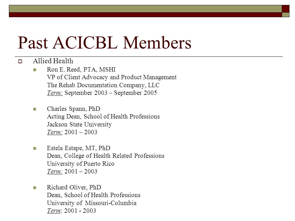 Past ACICBL Members Allied Health Ron E. Reed, PTA, MSHI VP of Client Advocacy and Product Management The Rehab Documentation Company, LLC Term: Septe