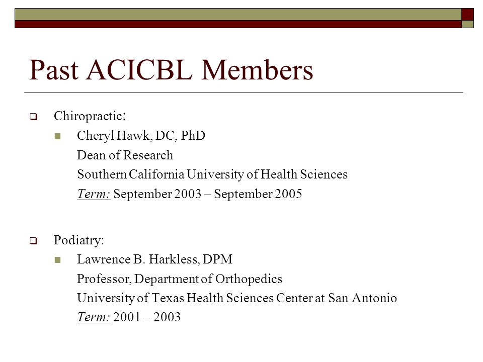 Past ACICBL Members Chiropractic : Cheryl Hawk, DC, PhD Dean of Research Southern California University of Health Sciences Term: September 2003 – September 2005 Podiatry: Lawrence B.