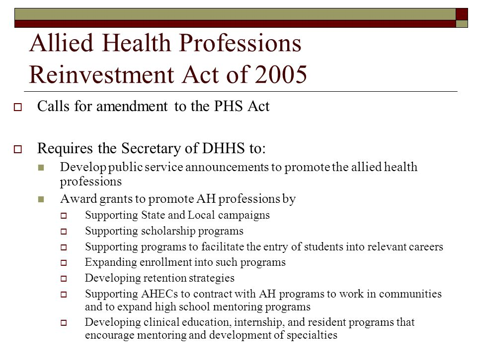 Allied Health Professions Reinvestment Act of 2005 Calls for amendment to the PHS Act Requires the Secretary of DHHS to: Develop public service announcements to promote the allied health professions Award grants to promote AH professions by Supporting State and Local campaigns Supporting scholarship programs Supporting programs to facilitate the entry of students into relevant careers Expanding enrollment into such programs Developing retention strategies Supporting AHECs to contract with AH programs to work in communities and to expand high school mentoring programs Developing clinical education, internship, and resident programs that encourage mentoring and development of specialties