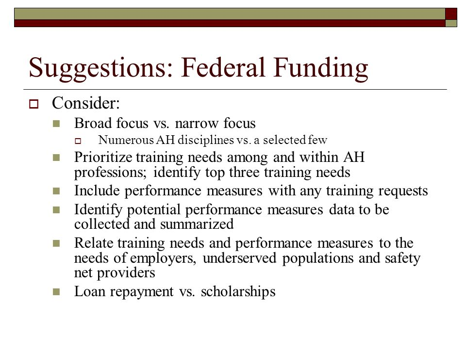 Suggestions: Federal Funding Consider: Broad focus vs. narrow focus Numerous AH disciplines vs. a selected few Prioritize training needs among and wit