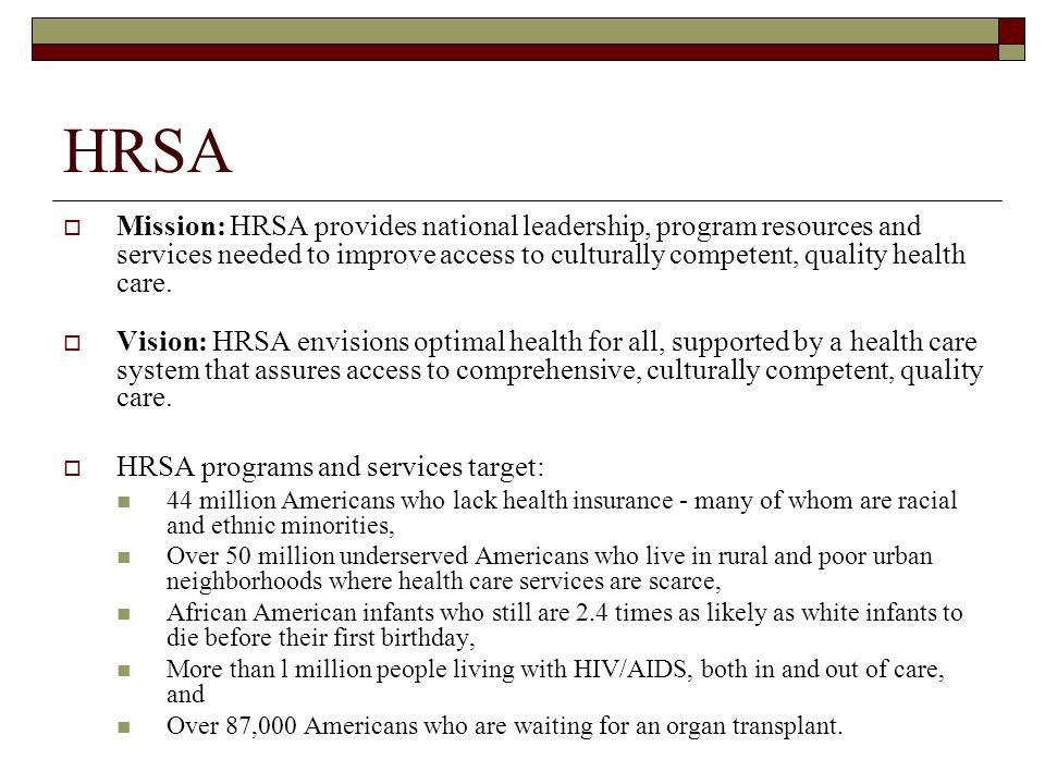 HRSA Mission: HRSA provides national leadership, program resources and services needed to improve access to culturally competent, quality health care.