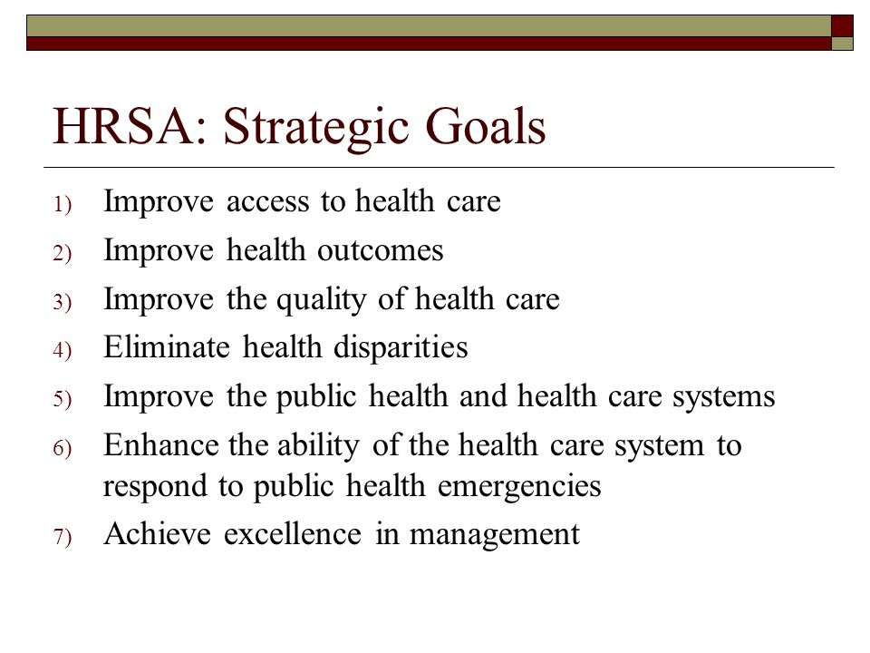 HRSA: Strategic Goals 1) Improve access to health care 2) Improve health outcomes 3) Improve the quality of health care 4) Eliminate health disparitie