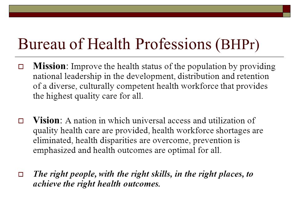 Bureau of Health Professions ( BHPr) Mission: Improve the health status of the population by providing national leadership in the development, distribution and retention of a diverse, culturally competent health workforce that provides the highest quality care for all.