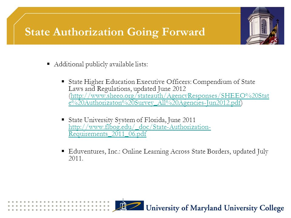State Authorization Going Forward Additional publicly available lists: State Higher Education Executive Officers: Compendium of State Laws and Regulations, updated June 2012 (http://www.sheeo.org/stateauth/AgencyResponses/SHEEO%20Stat e%20Authorizaton%20Survey_All%20Agencies-Jun2012.pdf)http://www.sheeo.org/stateauth/AgencyResponses/SHEEO%20Stat e%20Authorizaton%20Survey_All%20Agencies-Jun2012.pdf State University System of Florida, June 2011 http://www.flbog.edu/_doc/State-Authorization- Requirements_2011_06.pdf http://www.flbog.edu/_doc/State-Authorization- Requirements_2011_06.pdf Eduventures, Inc.: Online Learning Across State Borders, updated July 2011.