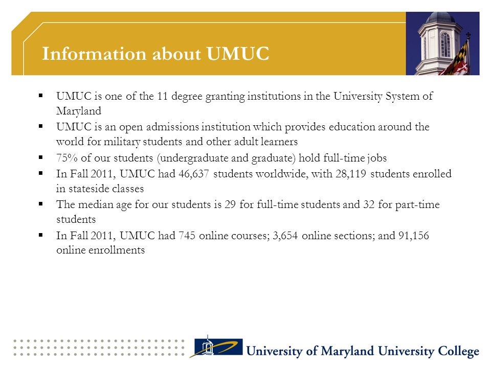 Information about UMUC UMUC is one of the 11 degree granting institutions in the University System of Maryland UMUC is an open admissions institution which provides education around the world for military students and other adult learners 75% of our students (undergraduate and graduate) hold full-time jobs In Fall 2011, UMUC had 46,637 students worldwide, with 28,119 students enrolled in stateside classes The median age for our students is 29 for full-time students and 32 for part-time students In Fall 2011, UMUC had 745 online courses; 3,654 online sections; and 91,156 online enrollments
