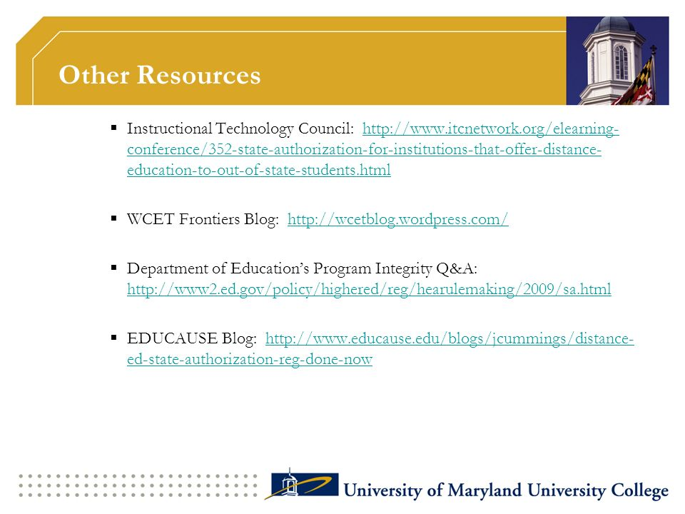 Other Resources Instructional Technology Council: http://www.itcnetwork.org/elearning- conference/352-state-authorization-for-institutions-that-offer-distance- education-to-out-of-state-students.htmlhttp://www.itcnetwork.org/elearning- conference/352-state-authorization-for-institutions-that-offer-distance- education-to-out-of-state-students.html WCET Frontiers Blog: http://wcetblog.wordpress.com/http://wcetblog.wordpress.com/ Department of Educations Program Integrity Q&A: http://www2.ed.gov/policy/highered/reg/hearulemaking/2009/sa.html http://www2.ed.gov/policy/highered/reg/hearulemaking/2009/sa.html EDUCAUSE Blog: http://www.educause.edu/blogs/jcummings/distance- ed-state-authorization-reg-done-nowhttp://www.educause.edu/blogs/jcummings/distance- ed-state-authorization-reg-done-now