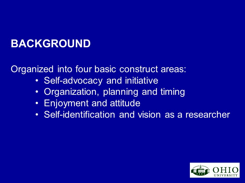 BACKGROUND Organized into four basic construct areas: Self-advocacy and initiative Organization, planning and timing Enjoyment and attitude Self-identification and vision as a researcher