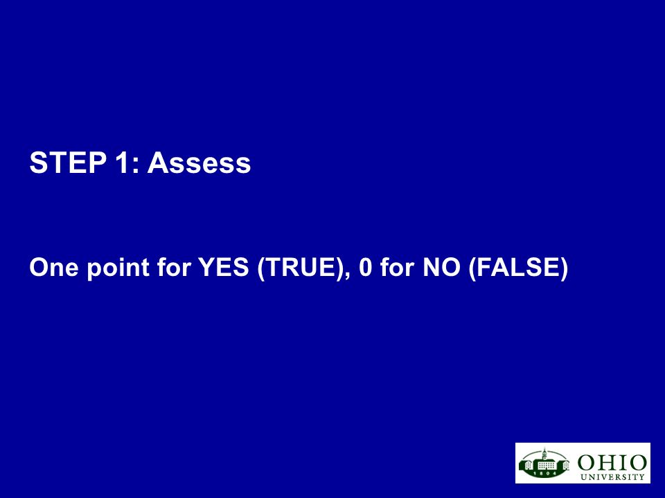 STEP 1: Assess One point for YES (TRUE), 0 for NO (FALSE)