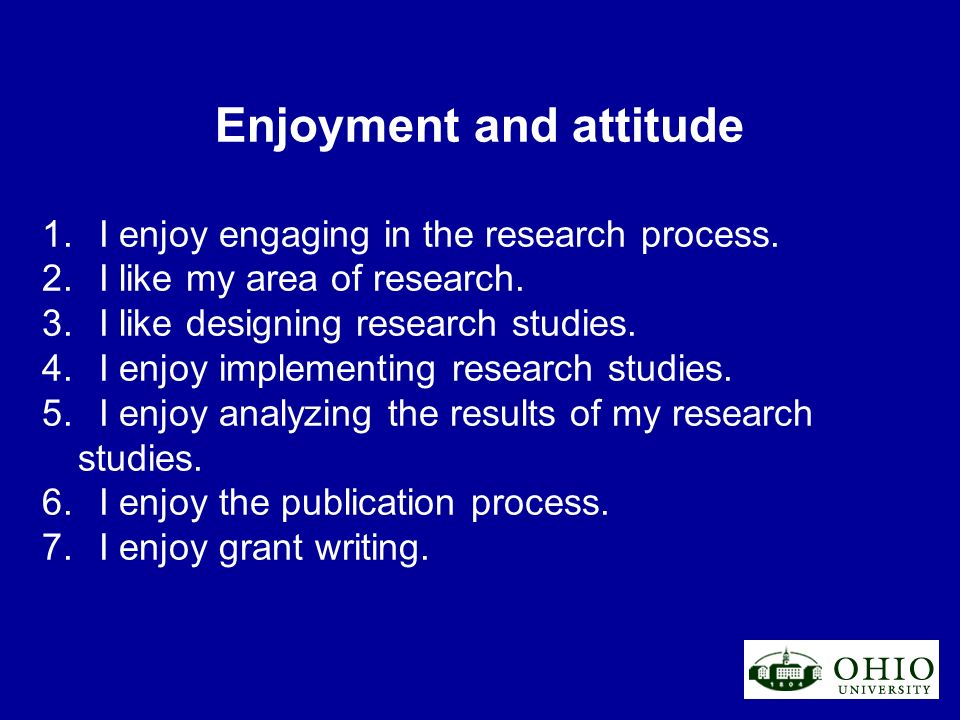 Enjoyment and attitude 1. I enjoy engaging in the research process. 2. I like my area of research. 3. I like designing research studies. 4. I enjoy im