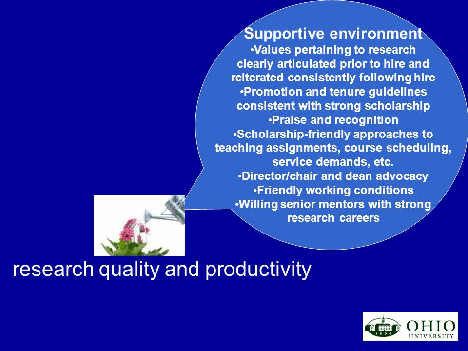 research quality and productivity Supportive environment Values pertaining to research clearly articulated prior to hire and reiterated consistently following hire Promotion and tenure guidelines consistent with strong scholarship Praise and recognition Scholarship-friendly approaches to teaching assignments, course scheduling, service demands, etc.