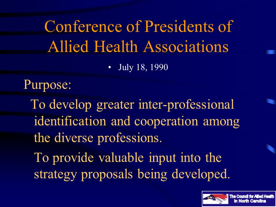 Conference of Presidents of Allied Health Associations July 18, 1990 Purpose: To develop greater inter-professional identification and cooperation among the diverse professions.