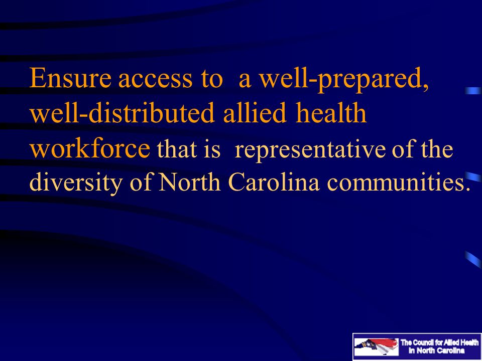 Ensure access to a well-prepared, well-distributed allied health workforce that is representative of the diversity of North Carolina communities.