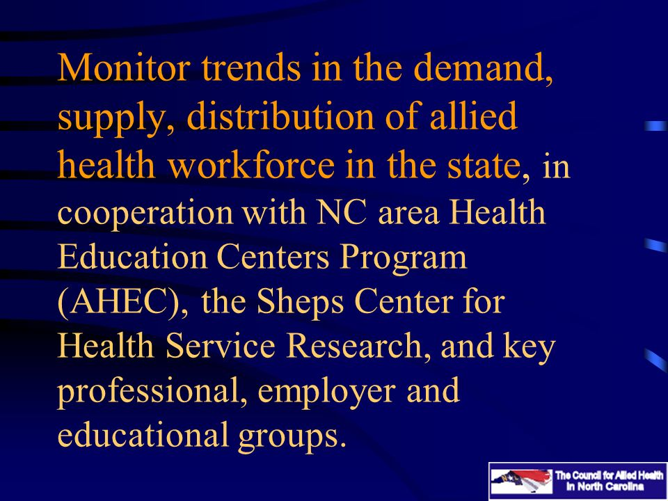 Monitor trends in the demand, supply, distribution of allied health workforce in the state, in cooperation with NC area Health Education Centers Progr