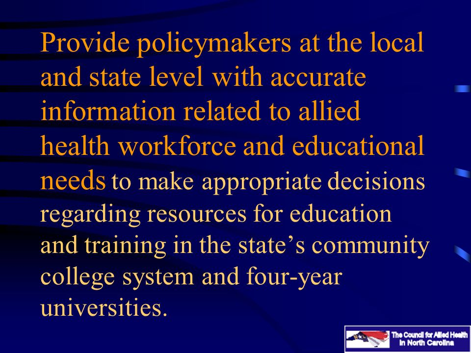 Provide policymakers at the local and state level with accurate information related to allied health workforce and educational needs to make appropriate decisions regarding resources for education and training in the states community college system and four-year universities.
