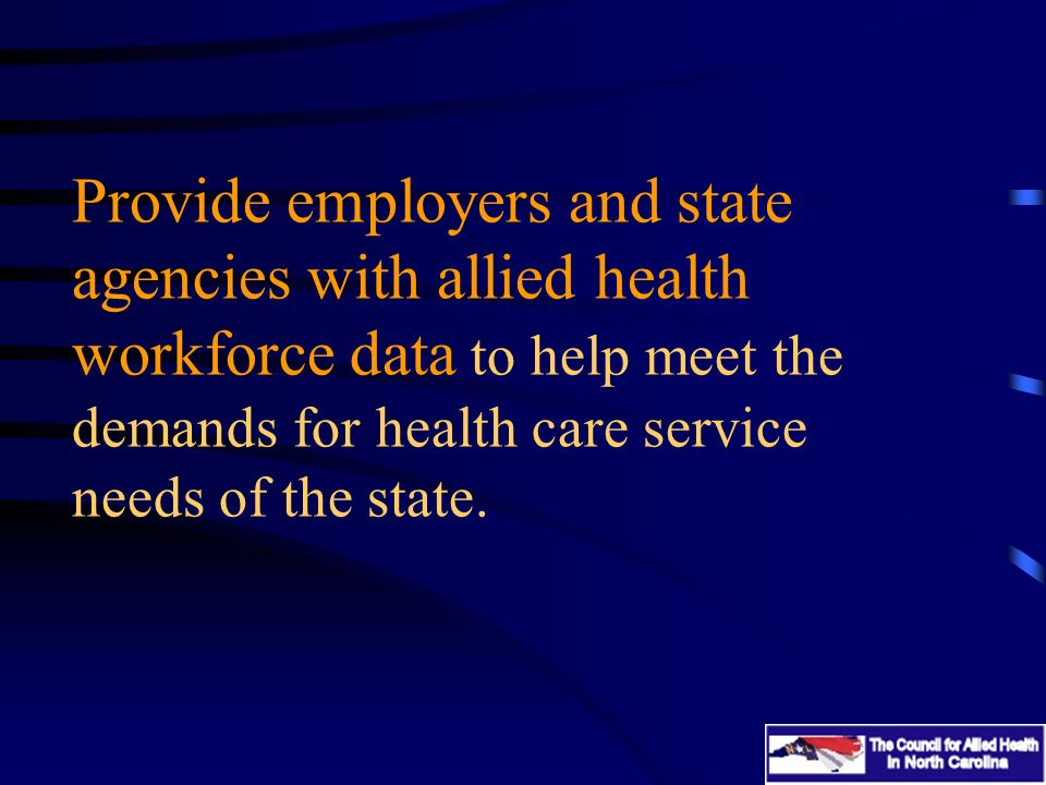 Provide employers and state agencies with allied health workforce data to help meet the demands for health care service needs of the state.