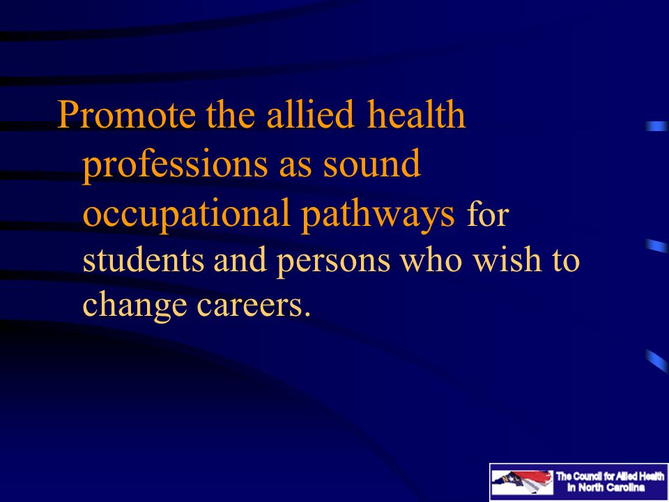 Promote the allied health professions as sound occupational pathways for students and persons who wish to change careers.