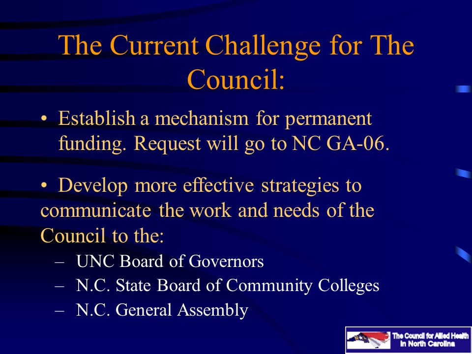 The Current Challenge for The Council: Establish a mechanism for permanent funding. Request will go to NC GA-06. Develop more effective strategies to