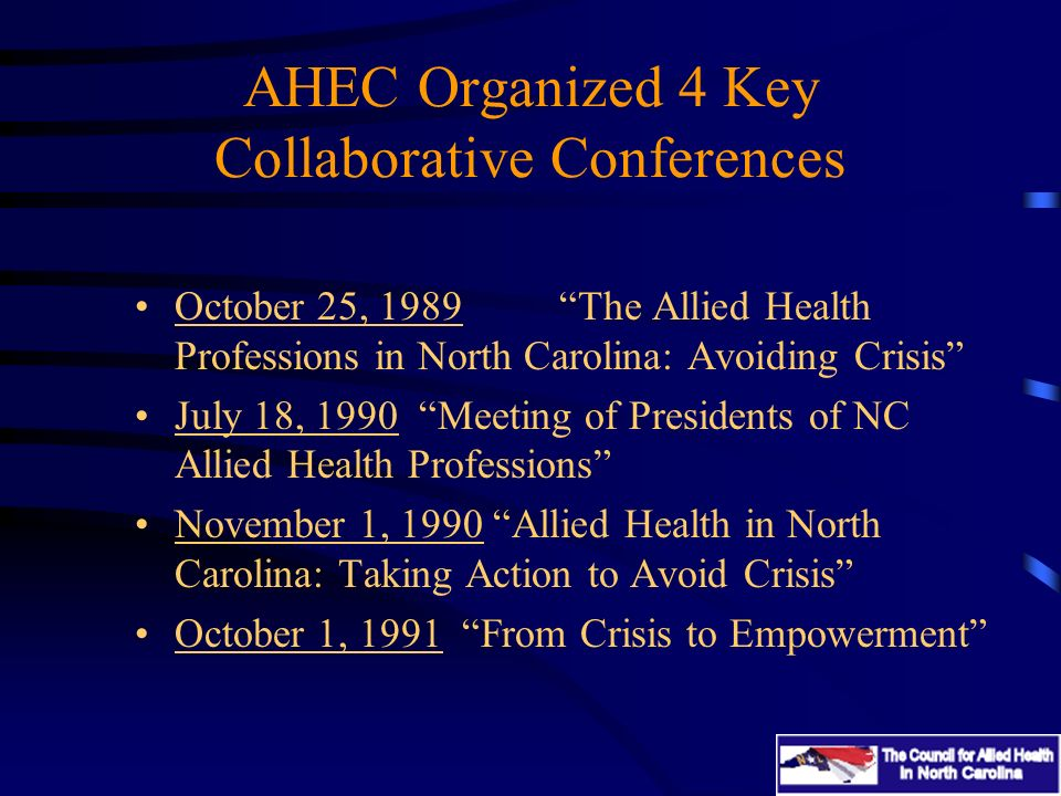 AHEC Organized 4 Key Collaborative Conferences October 25, 1989The Allied Health Professions in North Carolina: Avoiding Crisis July 18, 1990 Meeting