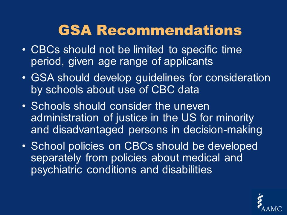 GSA Recommendations CBCs should not be limited to specific time period, given age range of applicants GSA should develop guidelines for consideration by schools about use of CBC data Schools should consider the uneven administration of justice in the US for minority and disadvantaged persons in decision-making School policies on CBCs should be developed separately from policies about medical and psychiatric conditions and disabilities