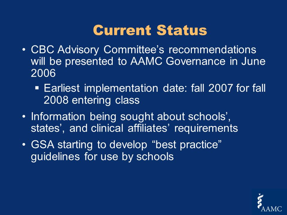 Current Status CBC Advisory Committees recommendations will be presented to AAMC Governance in June 2006 Earliest implementation date: fall 2007 for fall 2008 entering class Information being sought about schools, states, and clinical affiliates requirements GSA starting to develop best practice guidelines for use by schools