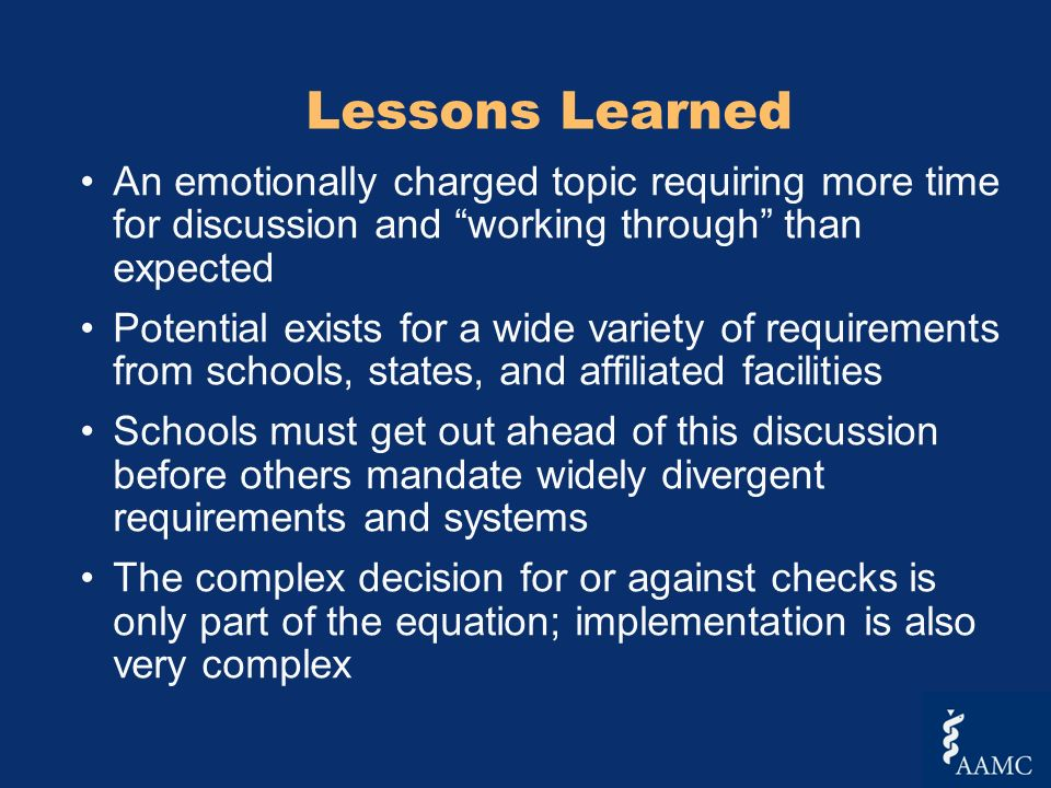 Lessons Learned An emotionally charged topic requiring more time for discussion and working through than expected Potential exists for a wide variety of requirements from schools, states, and affiliated facilities Schools must get out ahead of this discussion before others mandate widely divergent requirements and systems The complex decision for or against checks is only part of the equation; implementation is also very complex