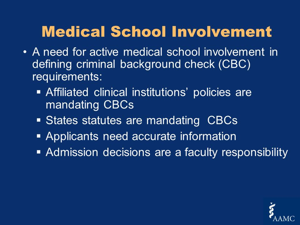 Medical School Involvement A need for active medical school involvement in defining criminal background check (CBC) requirements: Affiliated clinical institutions policies are mandating CBCs States statutes are mandating CBCs Applicants need accurate information Admission decisions are a faculty responsibility