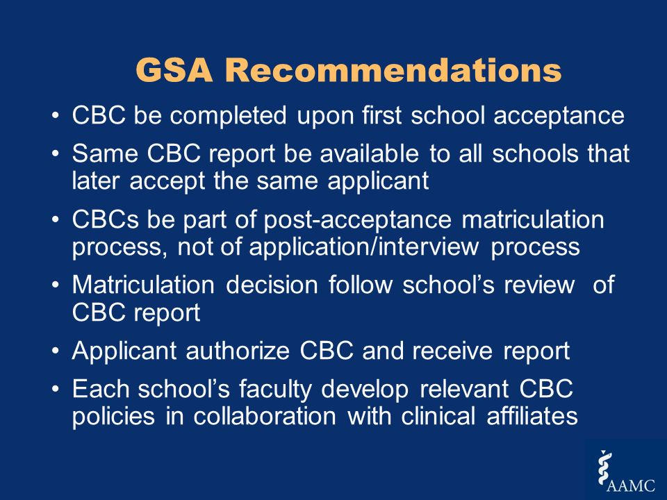 GSA Recommendations CBC be completed upon first school acceptance Same CBC report be available to all schools that later accept the same applicant CBCs be part of post-acceptance matriculation process, not of application/interview process Matriculation decision follow schools review of CBC report Applicant authorize CBC and receive report Each schools faculty develop relevant CBC policies in collaboration with clinical affiliates