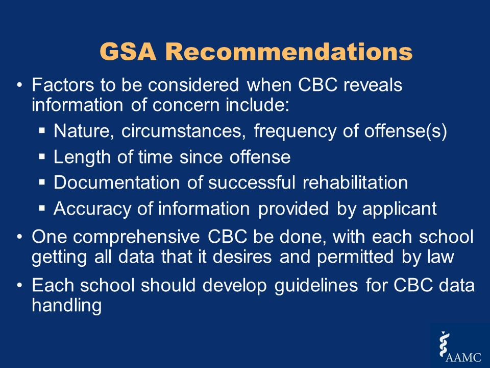 GSA Recommendations Factors to be considered when CBC reveals information of concern include: Nature, circumstances, frequency of offense(s) Length of time since offense Documentation of successful rehabilitation Accuracy of information provided by applicant One comprehensive CBC be done, with each school getting all data that it desires and permitted by law Each school should develop guidelines for CBC data handling