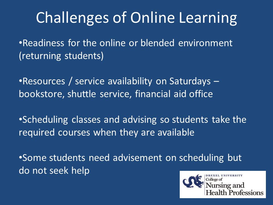 Challenges of Online Learning Readiness for the online or blended environment (returning students) Resources / service availability on Saturdays – bookstore, shuttle service, financial aid office Scheduling classes and advising so students take the required courses when they are available Some students need advisement on scheduling but do not seek help